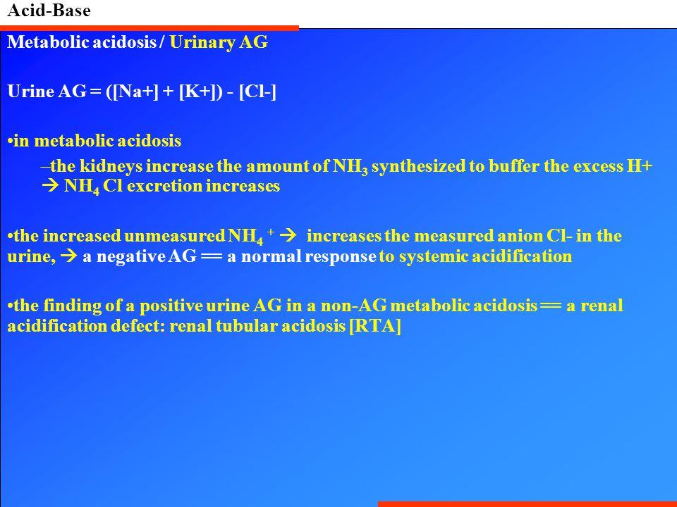 Acid-Base Metabolic acidosis / Urinary AG. Urine AG = ([Na+] + [K+]) - [Cl-] in metabolic acidosis.
